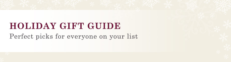 HOLIDAY GIFT GUIDE. Perfect picks for everyone on your list.