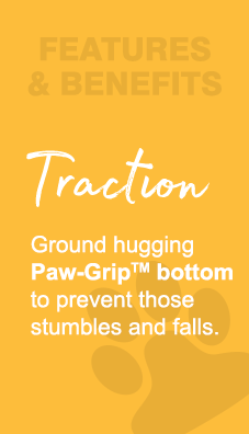Features & Benefits - Traction.  Ground hugging Paw-Grip bottom to prevent those stumbles and falls.