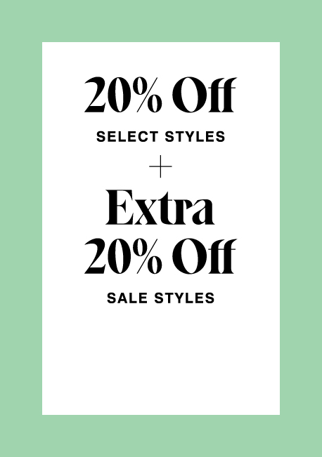 20% off select styles + extra 20% off sale styles.