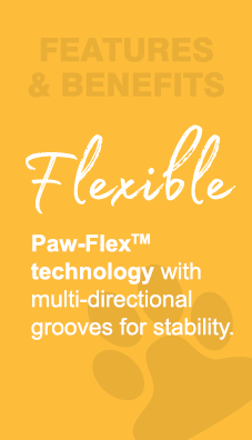 Features & Benefits - Flexible.  Paw-Flex technology with multi-directional grooves for stability.