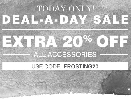 Today Only! | Deal-A-Day Sale | Extra 20% Off | All Accessories